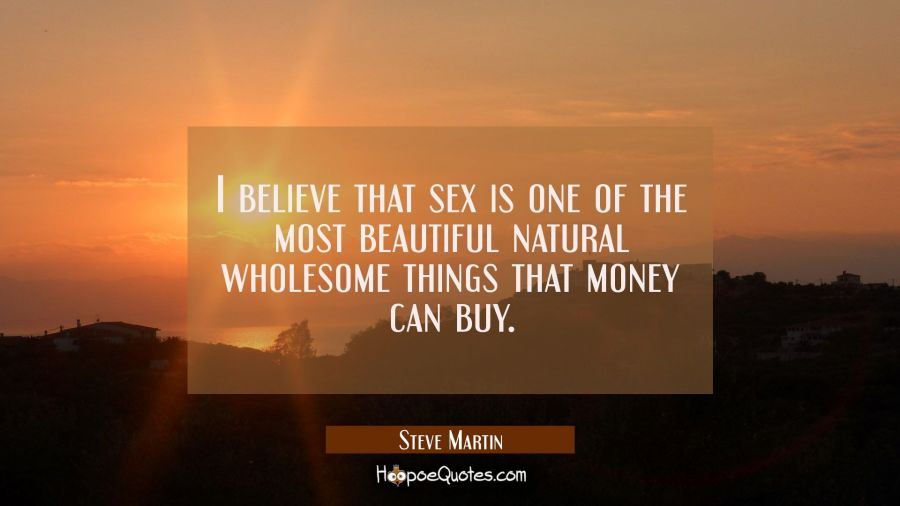I believe that sex is one of the most beautiful natural wholesome things that money can buy. Steve Martin Quotes