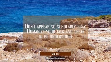 Don't appear so scholarly pray. Humanize your talk and speak to be understood.