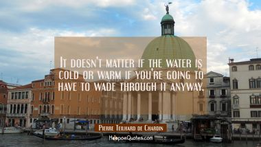 It doesn't matter if the water is cold or warm if you're going to have to wade through it anyway.