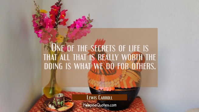 One of the secrets of life is that all that is really worth the doing is what we do for others.