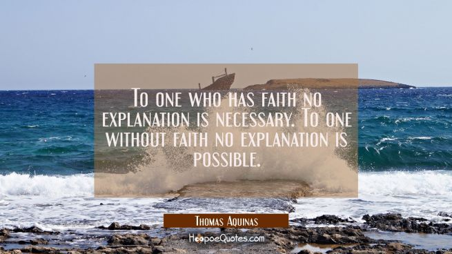 To one who has faith no explanation is necessary. To one without faith no explanation is possible.