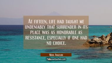 At fifteen life had taught me undeniably that surrender in its place was as honorable as resistance Maya Angelou Quotes