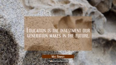 Education is the investment our generation makes in the future. Mitt Romney Quotes