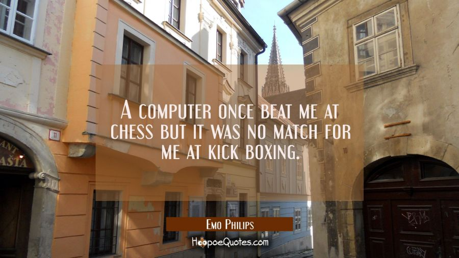 A computer once beat me at chess but it was no match for me at kick boxing. Emo Philips Quotes