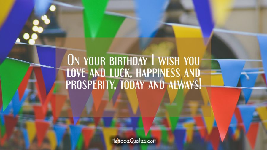 On your birthday I wish you love and luck, happiness and prosperity, today and always! Birthday Quotes