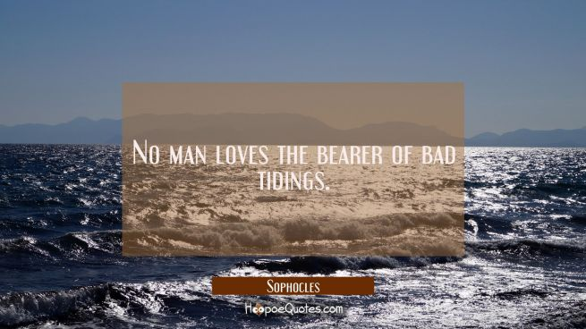 No man loves the bearer of bad tidings.