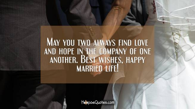 May you two always find love and hope in the company of one another. Best wishes, happy married life!
