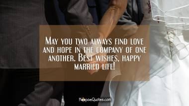 May you two always find love and hope in the company of one another. Best wishes, happy married life! Wedding Quotes