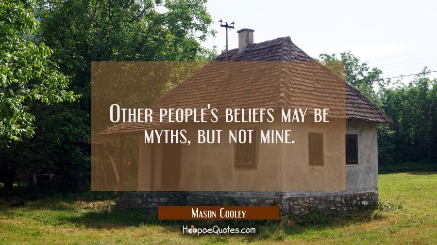 Other people's beliefs may be myths but not mine. Mason Cooley Quotes