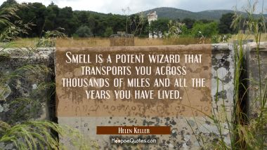 Smell is a potent wizard that transports you across thousands of miles and all the years you have l Helen Keller Quotes