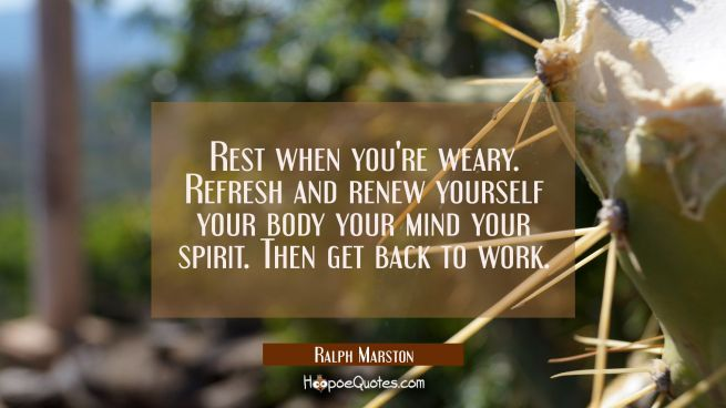 Rest when you're weary. Refresh and renew yourself your body your mind your spirit. Then get back t