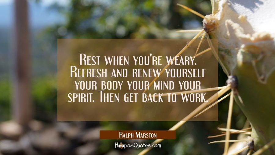 Rest when you're weary. Refresh and renew yourself your body your mind your spirit. Then get back t Ralph Marston Quotes