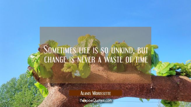 Sometimes life is so unkind, but change is never a waste of time