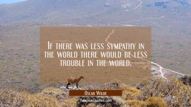 If there was less sympathy in the world there would be less trouble in the world. Oscar Wilde Quotes