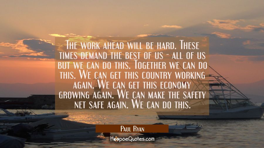 The work ahead will be hard. These times demand the best of us - all of us but we can do this. Toge Paul Ryan Quotes