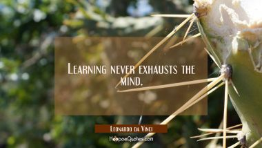 Learning never exhausts the mind. Leonardo da Vinci Quotes