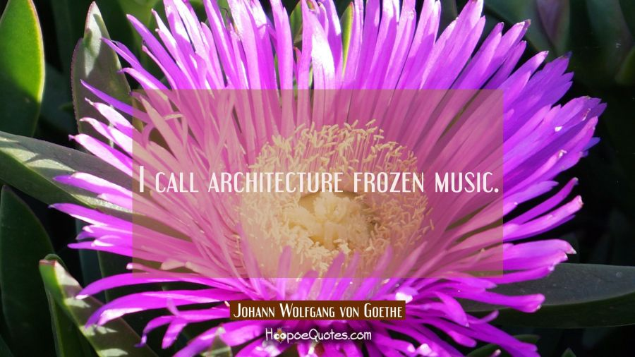 I call architecture frozen music. Johann Wolfgang von Goethe Quotes