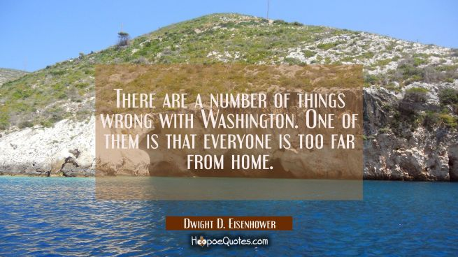 There are a number of things wrong with Washington. One of them is that everyone is too far from ho