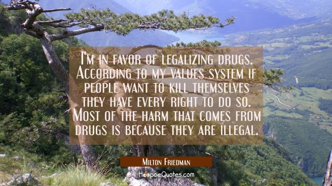 I'm in favor of legalizing drugs. According to my values system if people want to kill themselves t