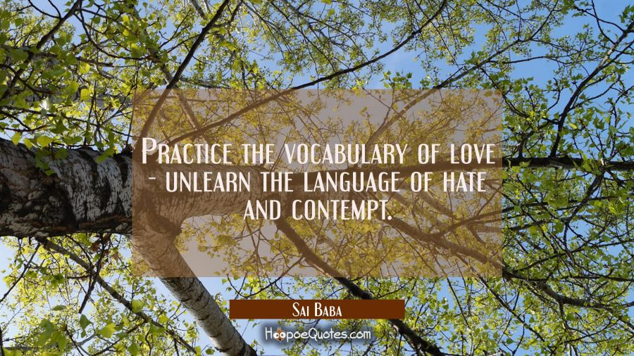 Practice the vocabulary of love - unlearn the language of hate and contempt. Sai Baba Quotes