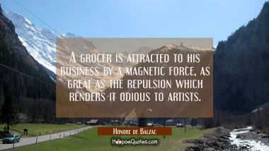 A grocer is attracted to his business by a magnetic force as great as the repulsion which renders i
