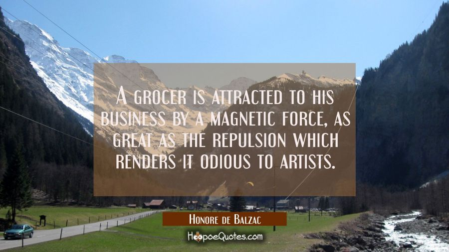 A grocer is attracted to his business by a magnetic force as great as the repulsion which renders i Honore de Balzac Quotes