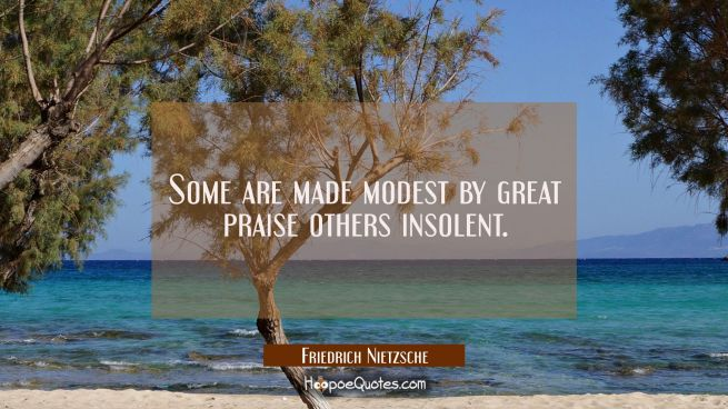 Some are made modest by great praise others insolent.