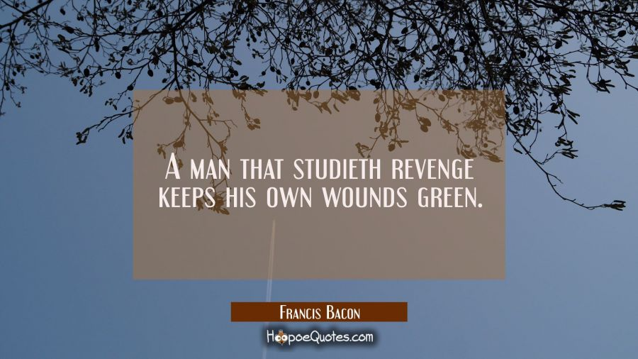 A man that studieth revenge keeps his own wounds green. Francis Bacon Quotes