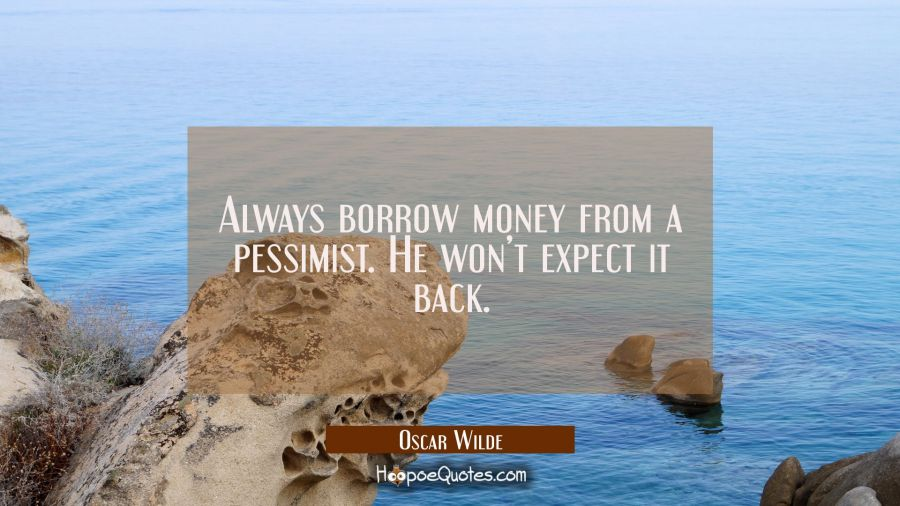Always borrow money from a pessimist. He won't expect it back. Oscar Wilde Quotes