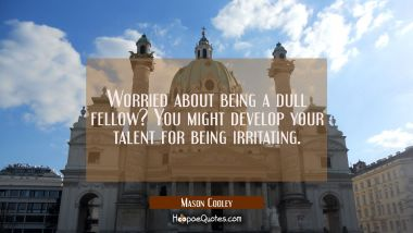 Worried about being a dull fellow? You might develop your talent for being irritating.
