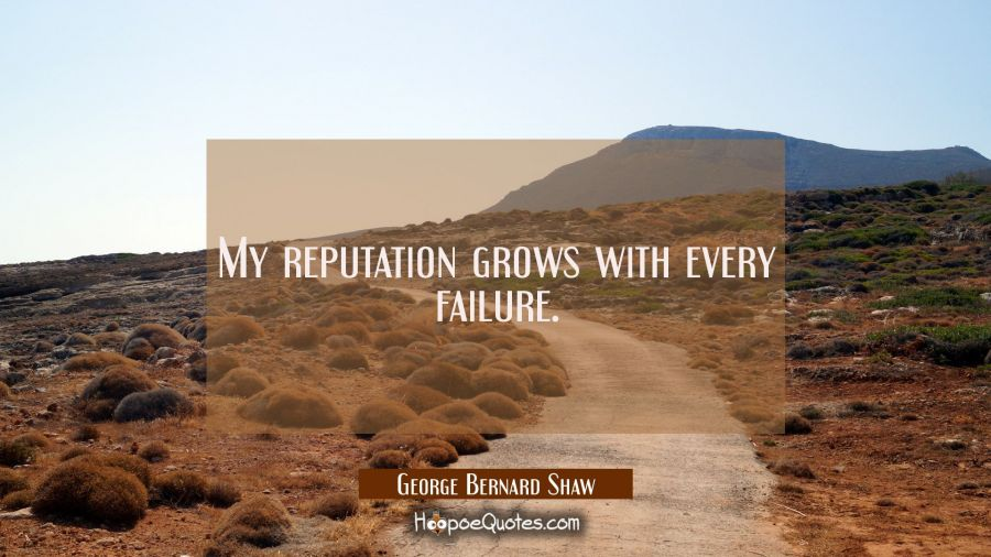 My reputation grows with every failure. George Bernard Shaw Quotes