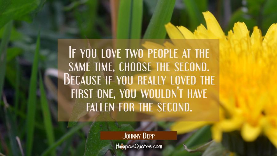 If You Love Two People At The Same Time Choose The Second Because