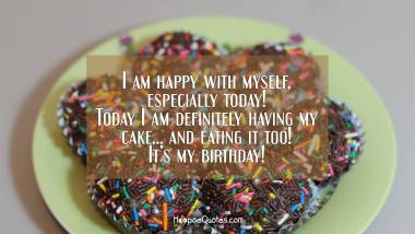 I am happy with myself, especially today! Today I am definitely having my cake... and eating it, too! It's my birthday! Quotes