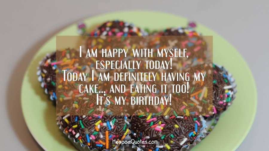 I am happy with myself, especially today! Today I am definitely having my cake... and eating it, too! It's my birthday! Birthday Quotes