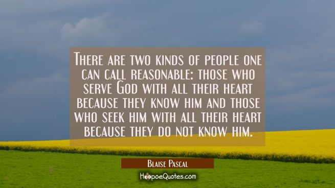 There are two kinds of people one can call reasonable: those who serve God with all their heart bec