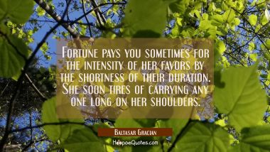 Fortune pays you sometimes for the intensity of her favors by the shortness of their duration. She
