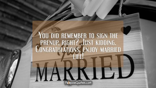 You did remember to sign the prenup, right? Just kidding. Congratulations, enjoy married life!