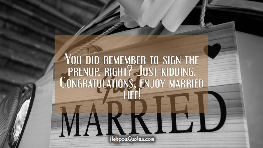 You did remember to sign the prenup, right? Just kidding. Congratulations, enjoy married life! Wedding Quotes