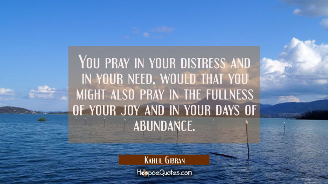 You pray in your distress and in your need, would that you might also pray in the fullness of your