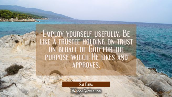 Employ yourself usefully. Be like a trustee holding on trust on behalf of God for the purpose which