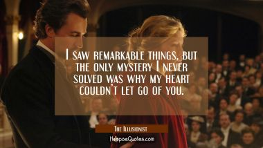 I saw remarkable things, but the only mystery I never solved was why my heart couldn't let go of you. Quotes