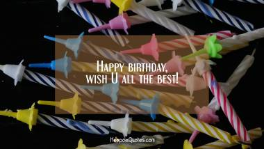 Happy birthday, wish U all the best! Quotes