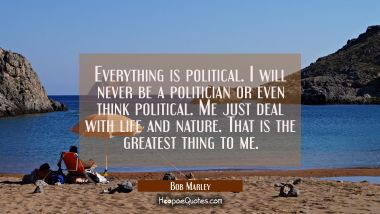 Everything is political. I will never be a politician or even think political. Me just deal with life and nature. That is the greatest thing to me. Bob Marley Quotes