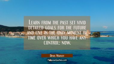 Learn from the past set vivid detailed goals for the future and live in the only moment of time ove