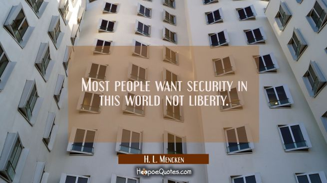 Most people want security in this world not liberty.