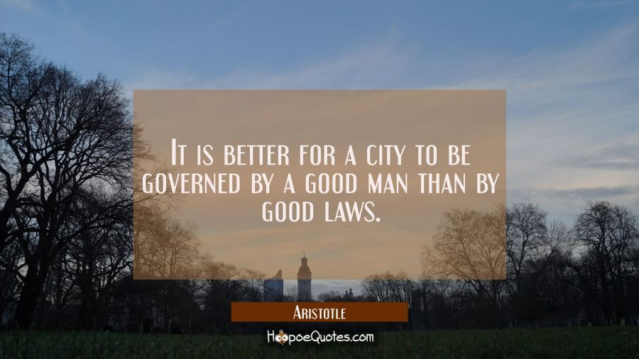 It is better for a city to be governed by a good man than by good laws. Aristotle Quotes