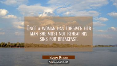 Once a woman has forgiven her man she must not reheat his sins for breakfast.