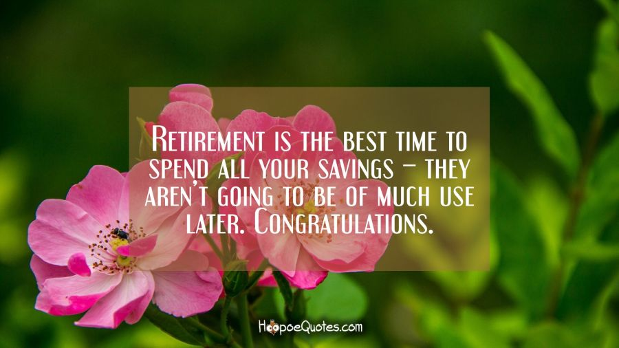 retirement is the best time to spend all your savings they aren t