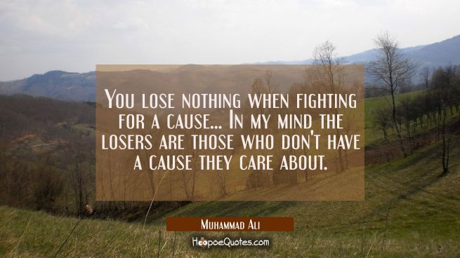You lose nothing when fighting for a cause ... In my mind the losers are those who don't have a cause they care about