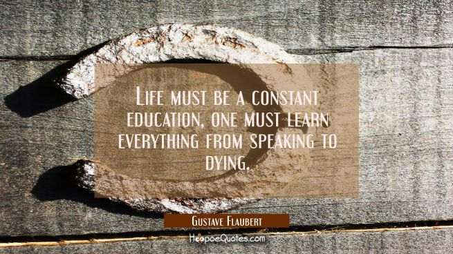 Life must be a constant education, one must learn everything from speaking to dying.